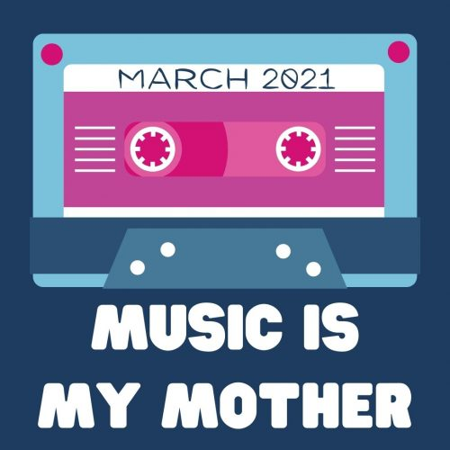 Music Is My Mother – March 2021